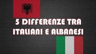 "5 ""DIFFERENZE"" TRA ITALIANI E ALBANESI"