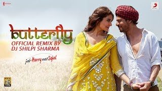 Butterfly –Official Remix by DJ Shilpi Sharma| Jab Harry Met Sejal | Shah Rukh Khan| Anushka| Pritam