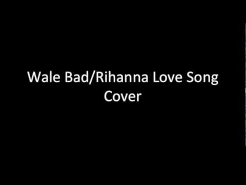 Wale Bad rihanna Love Song Cover video