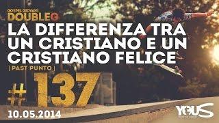 10 Maggio 2014 | La Differenza Tra un Cristiano e un Cristiano Felice | DoubleG