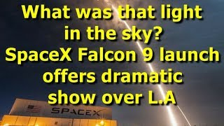 What was that light in the sky? SpaceX Falcon 9 launch offers dramatic
