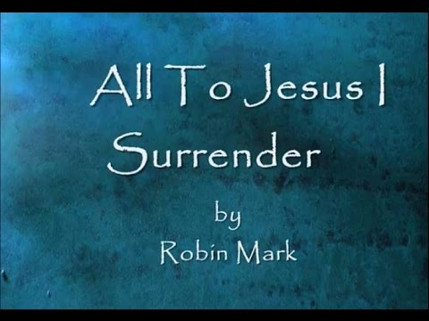 All To Jesus I Surrender By Robin Mark Lyrics video
