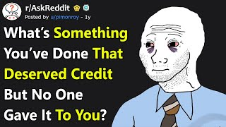 Something You've Done That DESERVED Credit But No One Gave It To You (r/AskReddit)