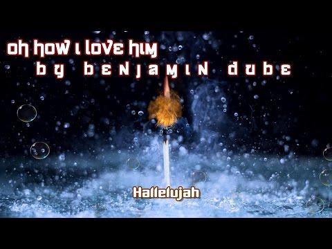 Oh how I love Him By Benjamin Dube