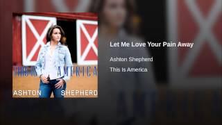 Ashton Shepherd Let Me Love Your Pain Away