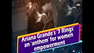 Ariana Grande's '7 Rings' an 'anthem' for women empowerment