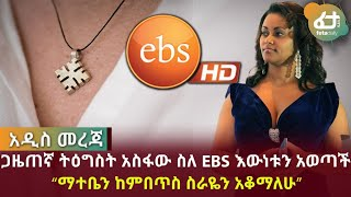 "ጋዜጠኛ ትዕግስት አስፋው ስለ EBS እውነቱን አወጣች ""ማተቤን ከምበጥስ ስራዬን አቆማለሁ"" 