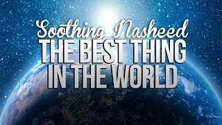 The Best Thing in The World – Soothing Nasheed