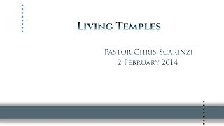 Living Temples by Pastor Chris Scarinzi 02/02/2014