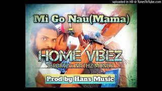 Mi Go Nau(Mama)-Home Vibez(B-Portz || Nathz Mondo) Prod By Hanz Music