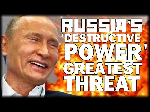RUSSIA'S 'DESTRUCTIVE POWER' GREATEST THREAT TO UNITED STATES