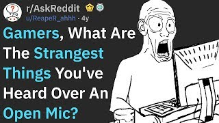 Gamers, What Strange Thing Did You Hear From An Open Mic? (r/AskReddit)