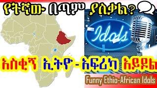 አስቂኝ ኢትዮ-አፍሪካ አይዶል - Funny Ethio-African Idols