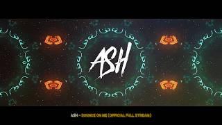 ASH - Bounce on me (Official Full stream)