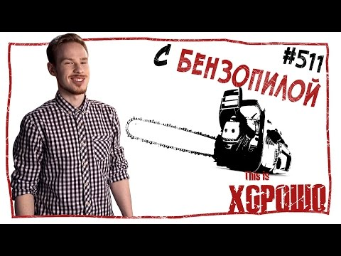 This is Хорошо - С бензопилой. #511