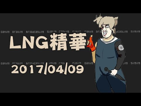 LNG精華 熏喑太怯帥 2017/04/09