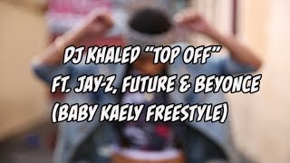 "DJ KHALED ""TOP OFF"" FT. JAY-Z,FUTURE & BEYONCE (BABY KAELY FREESTYLE)"