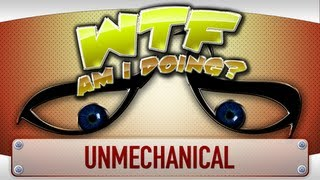  WTF Is... - Unmechanical ( WTF Am I Doing Edition ) ?