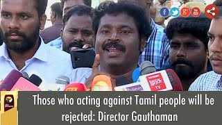 Those who acting against Tamil people will be rejected: Director Gauthaman