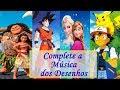 DESAFIO: Complete a Música dos Desenhos/Animes (Moana, Dragon Ball, Pokémon, Frozen, ...)