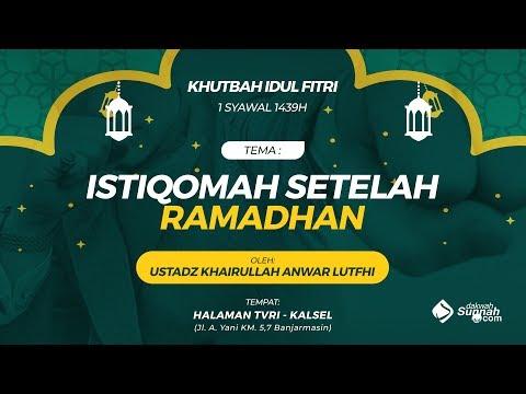 Khutbah Idul Fitri: Istiqomah Setelah Ramadhan - Ustadz Khairullah Anwar Luthfi