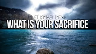 What Is Your Sacrifice – Mufti Ismail Menk