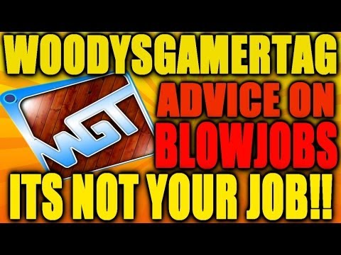 @WoodysGamertag Advice On Blowjobs..ITS NOT YOUR JOB!!