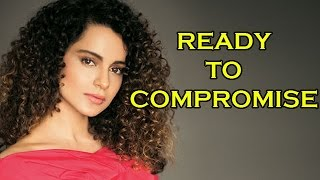 Kangana Ranaut Is Ready To Compromise | Bollywood Gossip