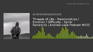 Threads of Life – Relationships / Emotion / Difficulty – Spiral Dynamics | Andrew Lake Podcast #