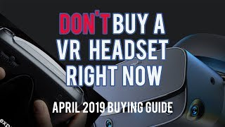 Don't Buy a VR Headset Right Now (April 2019 Buying Guide and HUGE News)