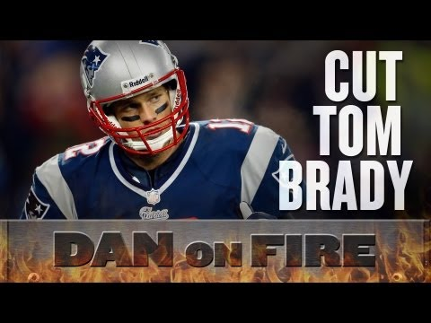 Tom Brady Should be Cut Now (Dan on Fire)