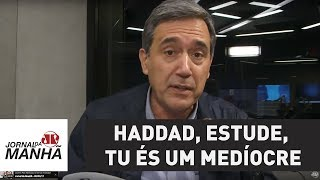 Haddad, estude, tu és um medíocre | Marco Antonio Villa
