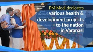 PM Modi dedicates various health & development projects to the nation in Varanasi, UP | PMO