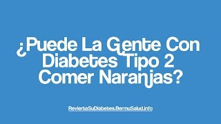 ¿Puede La Gente Con Diabetes Tipo 2 Comer Naranjas? | Type 2 Diabetes Food