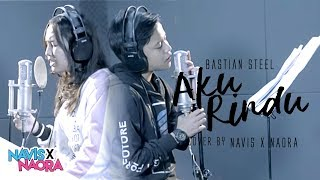 Bastian Steel - Aku Rindu ( Cover By Navis & Naora )