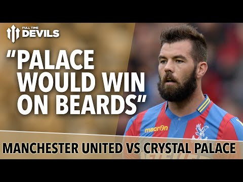Palace Would Win On Beards | Manchester United Vs Crystal Palace | Opposition Preview