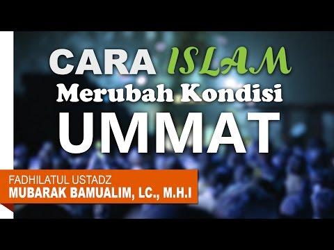 Cara Islam Merubah Kondisi Ummat - Ustadz Mubarak Bamualim, Lc., M.H.I