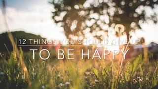 12 Things You Should Give Up To Be Happy