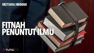 Mutiara hikmah: Fitnah Penuntut Ilmu - Ustadz Abdullah Taslim, MA.