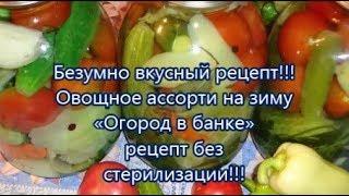 Безумно вкусный рецепт!!!Овощное ассорти на зиму«Огород в банке» рецепт без стерилизации!!!