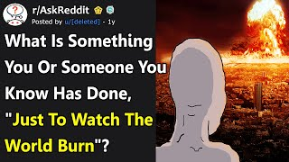 "What Have You Done ""Just To Watch The World Burn""? (r/AskReddit)"