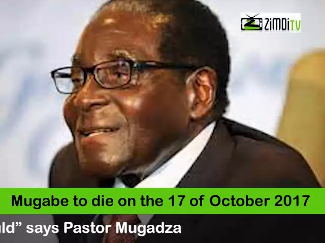 Mugabe to die on the 17th Of October 2017