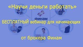 «Научи деньги работать» БЕСПЛАТНЫЙ вебинар для начинающих от брокера Финам