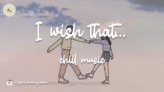 I wish that... Chill  mix playlist