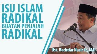 Isu Islam Radikal buatan PENJAJAH RADIKAL, Ust Bachtiar Nasir