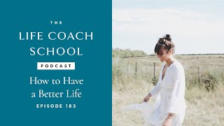 The Life Coach School Podcast Episode #183:  How to Have a Better Life