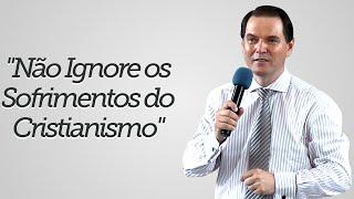 """""""Não Ignore os Sofrimentos do Cristianismo"""" - Sérgio Lima"""