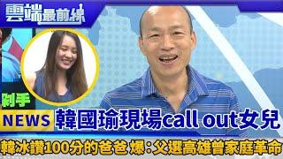 韓國瑜現場call out韓冰 女兒讚100分的爸爸 爆:父為選舉鬧家庭革命|雲端最前線 EP411精華