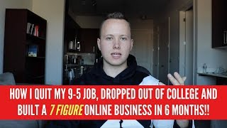 How I QUIT MY 9-5 JOB, DROPPED OUT OF COLLEGE and Built a 7 FIGURE ONLINE  BUSINESS in 6 MONTHS!!