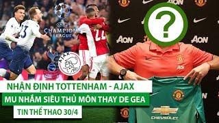 TIN THỂ THAO 30/4 | Nhận định Tottenham - Ajax, MU nhắm siêu thủ môn thay De Gea